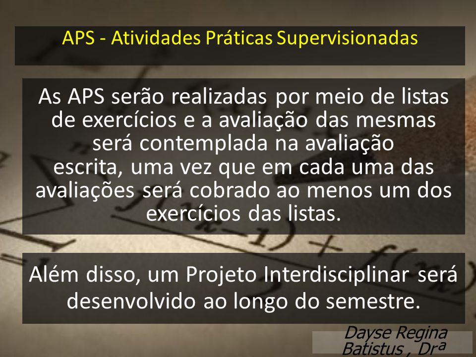 APS - Atividades Práticas Supervisionadas Dayse Regina Batistus, Drª As APS serão realizadas por meio de listas de exercícios e a avaliação das mesmas