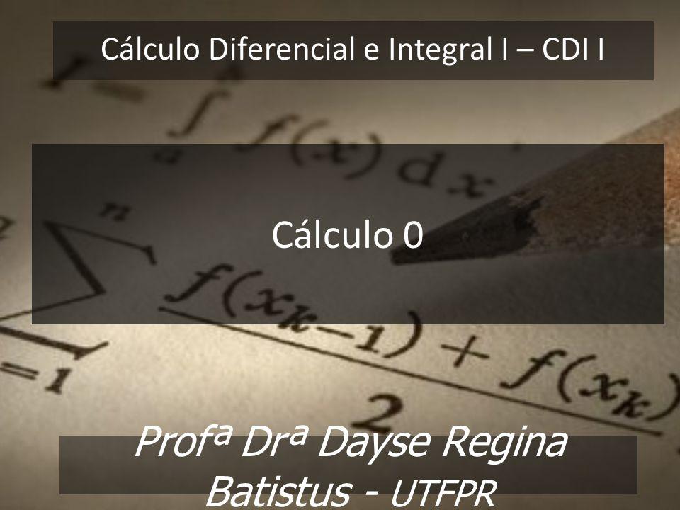 Cálculo Diferencial e Integral I – CDI I Profª Drª Dayse Regina Batistus - UTFPR Cálculo 0