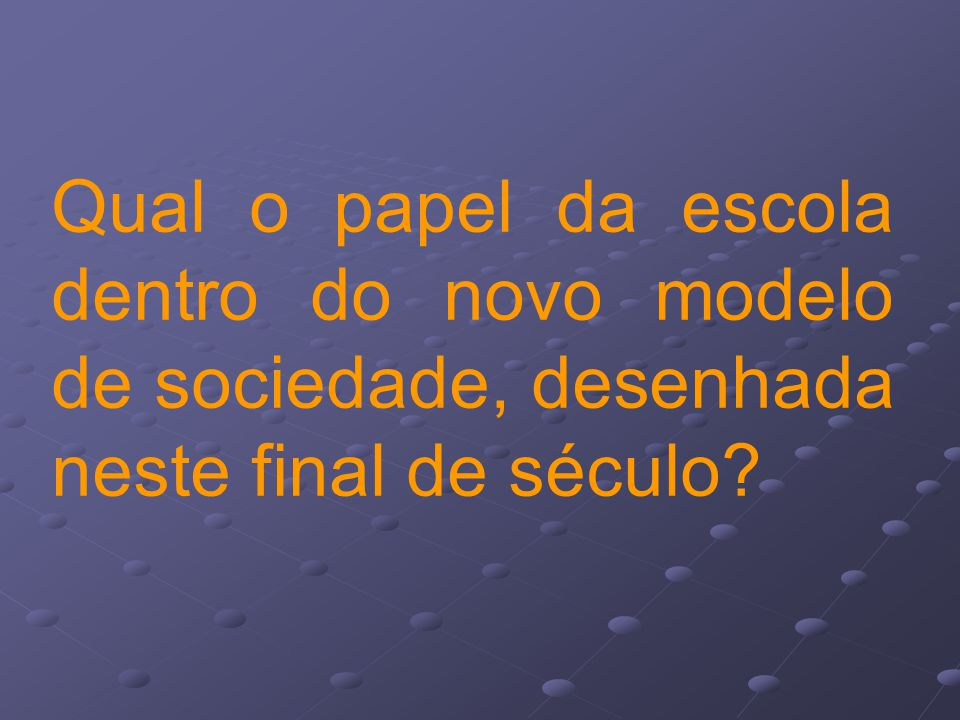 Qual o papel da escola dentro do novo modelo de sociedade, desenhada neste final de século?