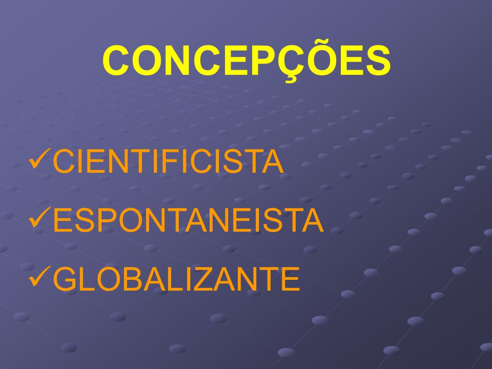 CONCEPÇÕES CIENTIFICISTA ESPONTANEISTA GLOBALIZANTE