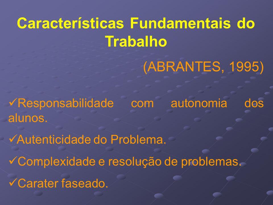 Características Fundamentais do Trabalho (ABRANTES, 1995) Responsabilidade com autonomia dos alunos.