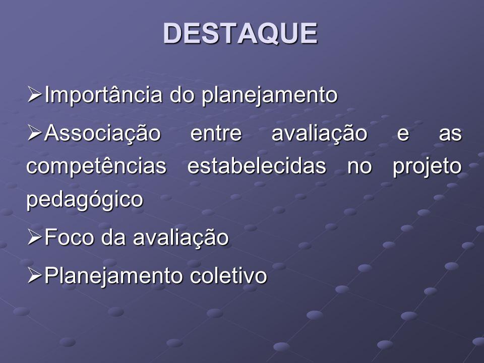 DESTAQUE Importância do planejamento Importância do planejamento Associação entre avaliação e as competências estabelecidas no projeto pedagógico Asso