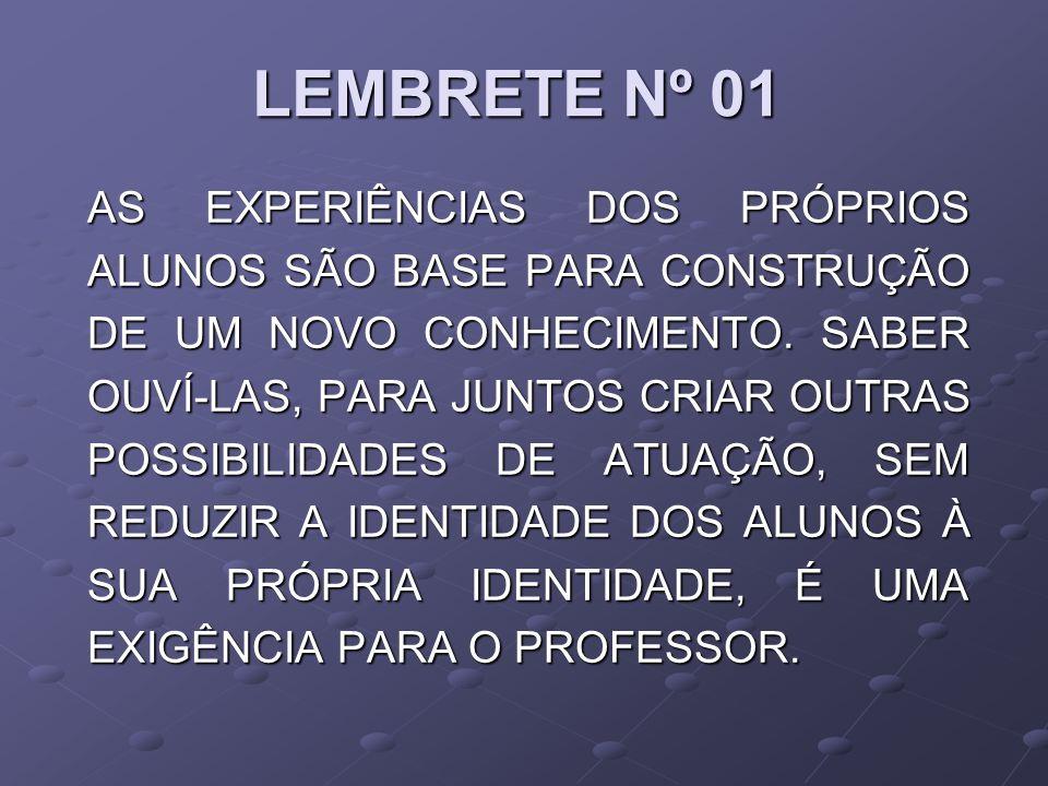LEMBRETE Nº 01 AS EXPERIÊNCIAS DOS PRÓPRIOS ALUNOS SÃO BASE PARA CONSTRUÇÃO DE UM NOVO CONHECIMENTO. SABER OUVÍ-LAS, PARA JUNTOS CRIAR OUTRAS POSSIBIL