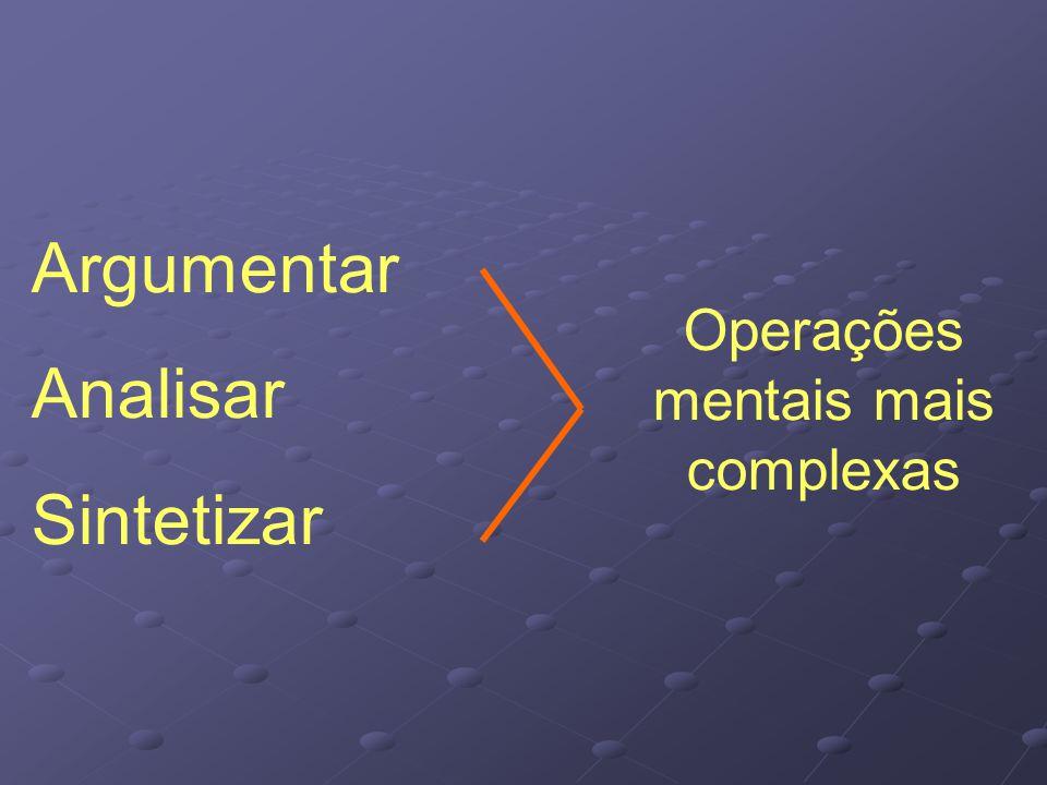 Operações mentais mais complexas Argumentar Analisar Sintetizar