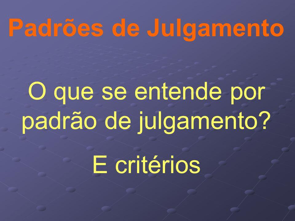 Padrões de Julgamento O que se entende por padrão de julgamento? E critérios