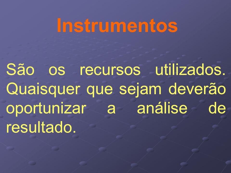 Instrumentos São os recursos utilizados. Quaisquer que sejam deverão oportunizar a análise de resultado.