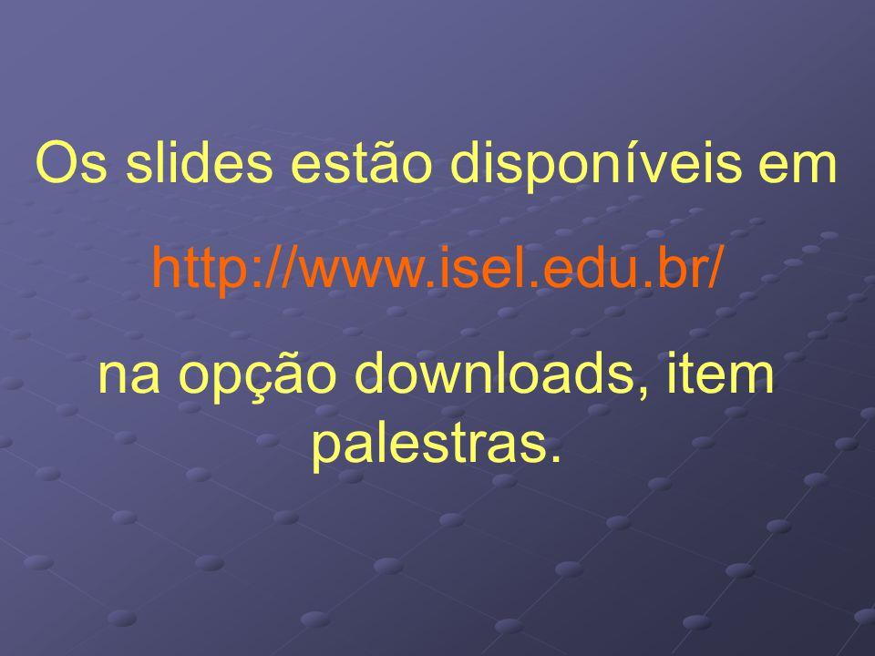 Os slides estão disponíveis em http://www.isel.edu.br/ na opção downloads, item palestras.