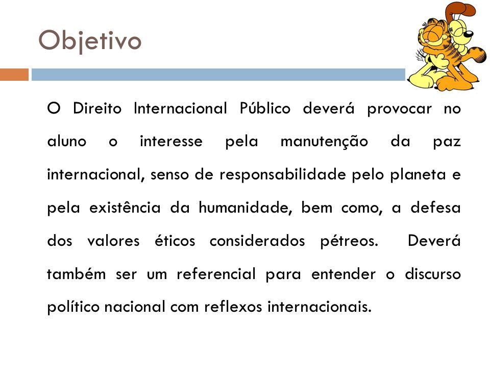 Objetivo O Direito Internacional Público deverá provocar no aluno o interesse pela manutenção da paz internacional, senso de responsabilidade pelo pla