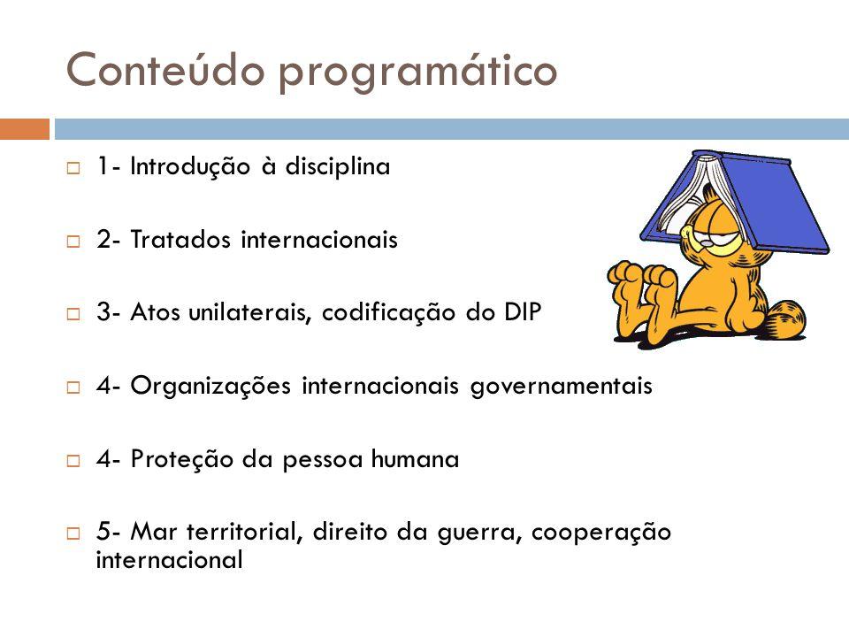 Conteúdo programático 1- Introdução à disciplina 2- Tratados internacionais 3- Atos unilaterais, codificação do DIP 4- Organizações internacionais gov