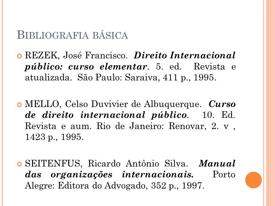 B IBLIOGRAFIA BÁSICA REZEK, José Francisco. Direito Internacional público: curso elementar. 5. ed. Revista e atualizada. São Paulo: Saraiva, 411 p., 1