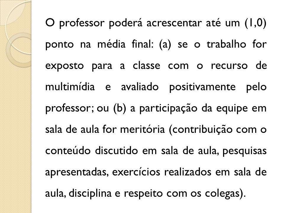 O professor poderá acrescentar até um (1,0) ponto na média final: (a) se o trabalho for exposto para a classe com o recurso de multimídia e avaliado p