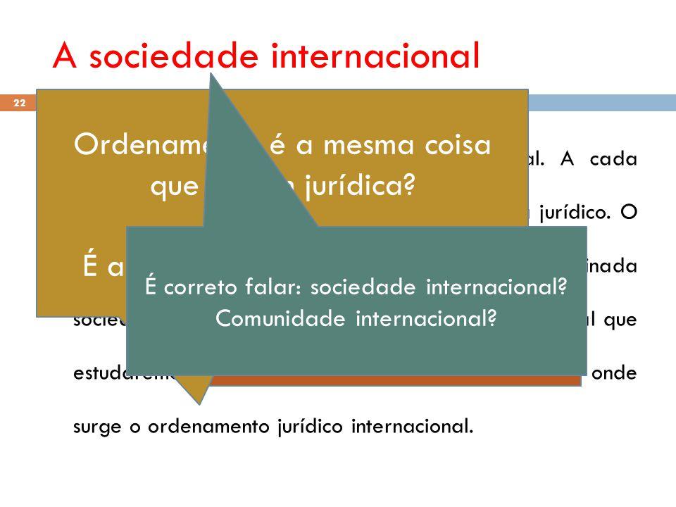 A sociedade internacional 22 (1) O direito é manifestação da vida social. A cada sociedade corresponde um determinado sistema jurídico. O DIP dos dias
