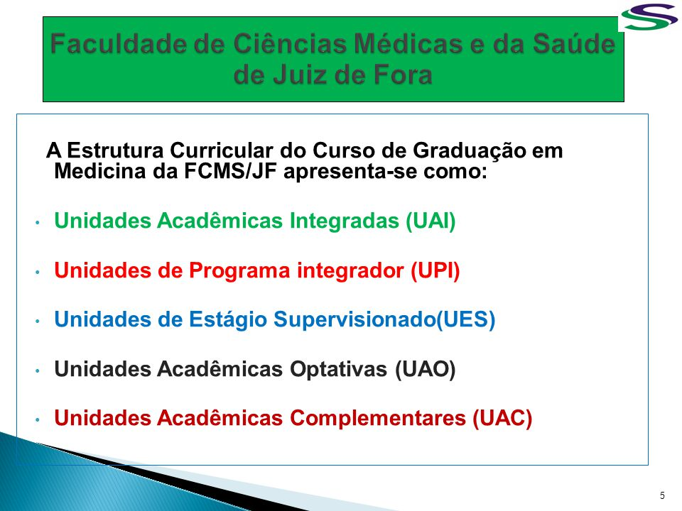 A Estrutura Curricular do Curso de Graduação em Medicina da FCMS/JF apresenta-se como: Unidades Acadêmicas Integradas (UAI) Unidades de Programa integ