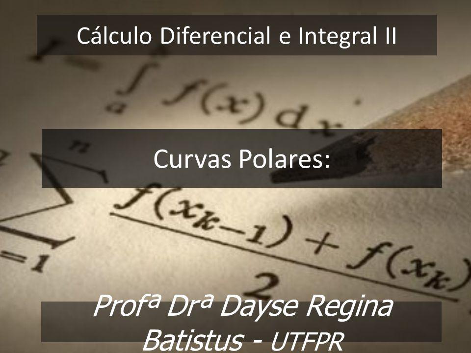 Cálculo Diferencial e Integral II Profª Drª Dayse Regina Batistus - UTFPR Curvas Polares: