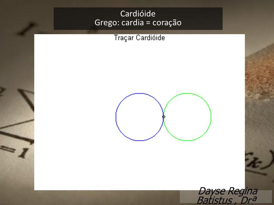 Cardióide Grego: cardia = coração Dayse Regina Batistus, Drª
