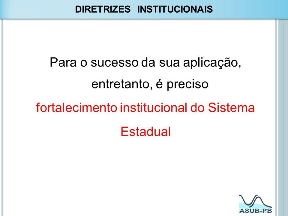 Para o sucesso da sua aplicação, entretanto, é preciso fortalecimento institucional do Sistema Estadual DIRETRIZES INSTITUCIONAIS