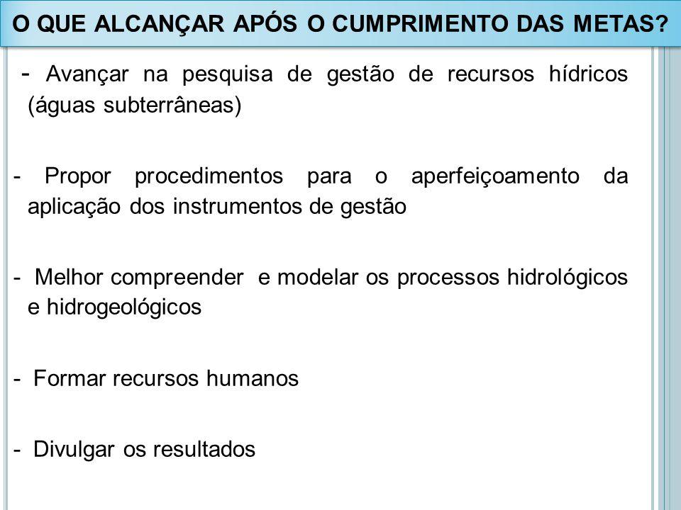 - Avançar na pesquisa de gestão de recursos hídricos (águas subterrâneas) - Propor procedimentos para o aperfeiçoamento da aplicação dos instrumentos
