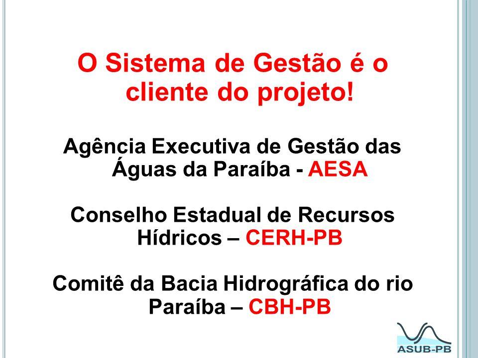 O Sistema de Gestão é o cliente do projeto! Agência Executiva de Gestão das Águas da Paraíba - AESA Conselho Estadual de Recursos Hídricos – CERH-PB C
