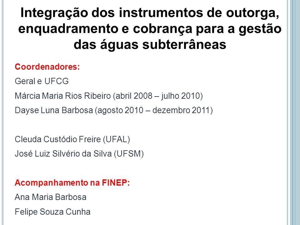 Integração dos instrumentos de outorga, enquadramento e cobrança para a gestão das águas subterrâneas Coordenadores: Geral e UFCG Márcia Maria Rios Ri