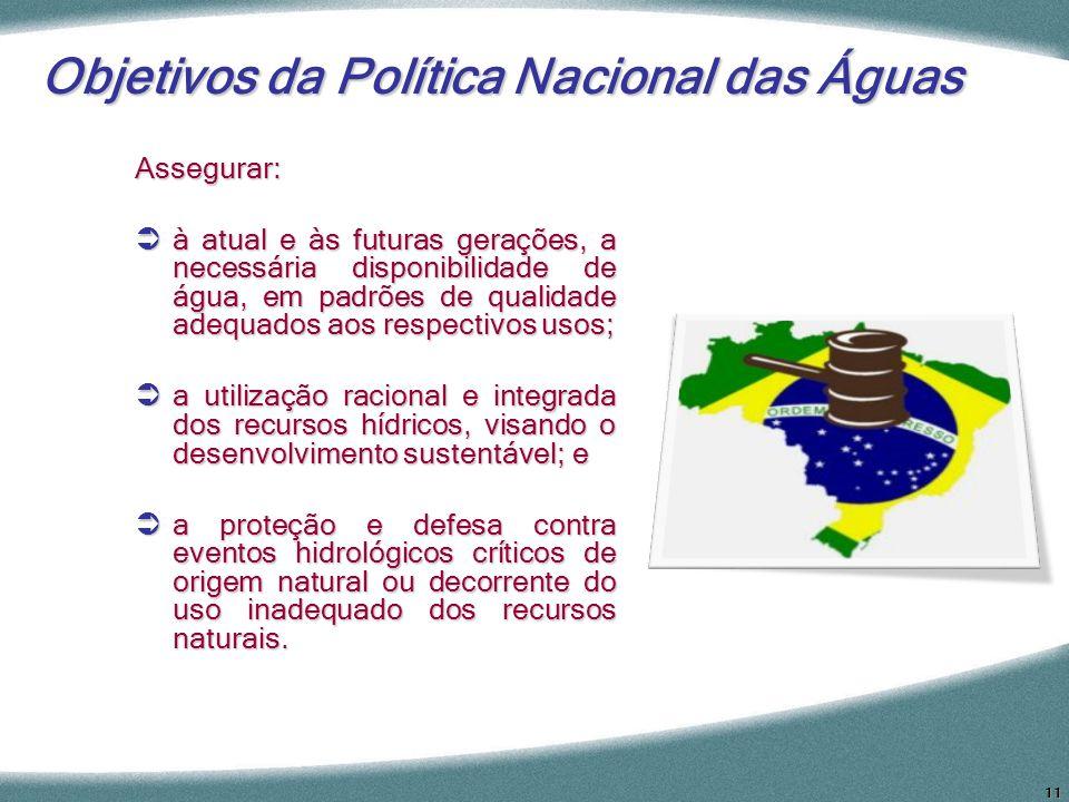 11 Objetivos da Política Nacional das Águas Assegurar: à atual e às futuras gerações, a necessária disponibilidade de água, em padrões de qualidade ad