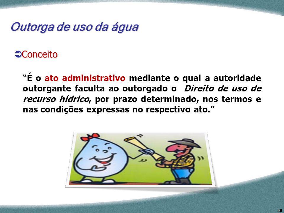 26 Conceito Conceito Outorga de uso da água É o ato administrativo mediante o qual a autoridade outorgante faculta ao outorgado o Direito de uso de re