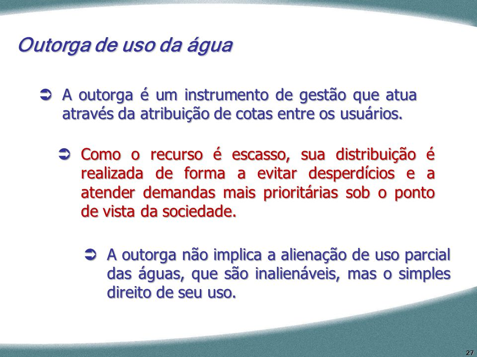27 Outorga de uso da água A outorga é um instrumento de gestão que atua através da atribuição de cotas entre os usuários. A outorga é um instrumento d