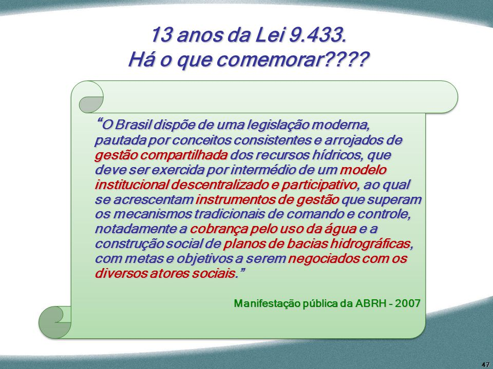 47 13 anos da Lei 9.433. Há o que comemorar???? O Brasil dispõe de uma legislação moderna, pautada por conceitos consistentes e arrojados de gestão co