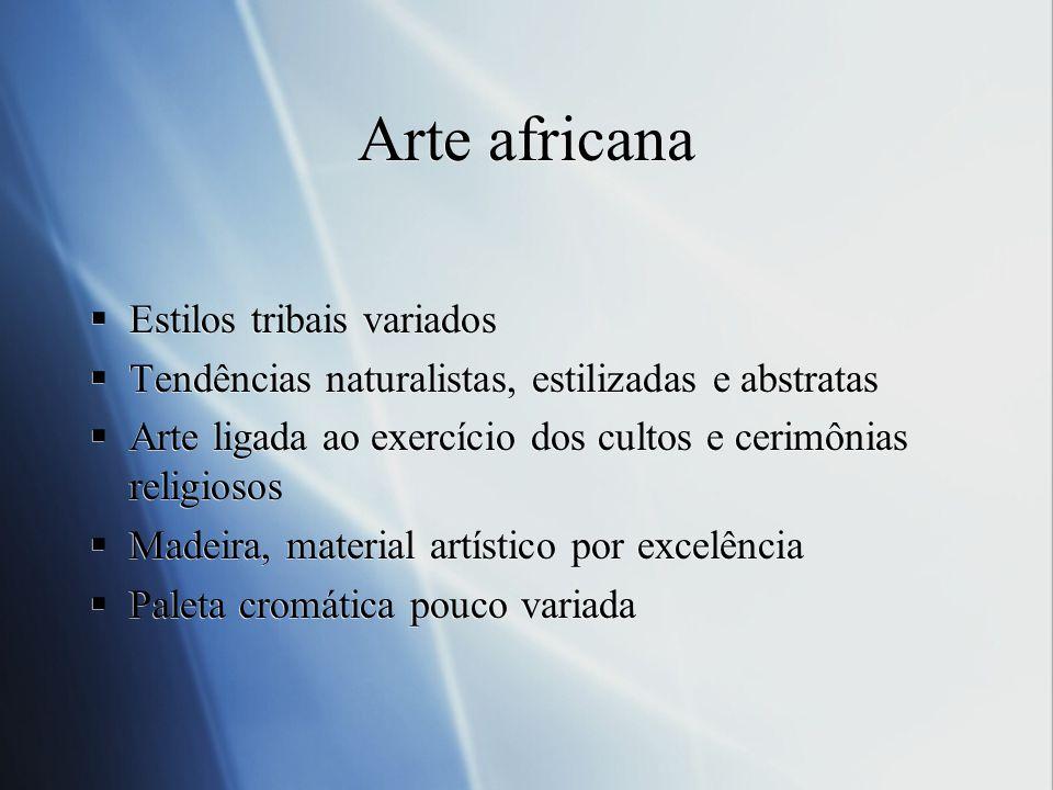 Arte africana Estilos tribais variados Tendências naturalistas, estilizadas e abstratas Arte ligada ao exercício dos cultos e cerimônias religiosos Ma