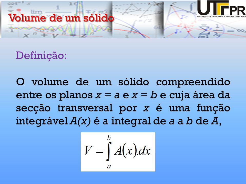 Definição: O volume de um sólido compreendido entre os planos x = a e x = b e cuja área da secção transversal por x é uma função integrável A(x) é a i