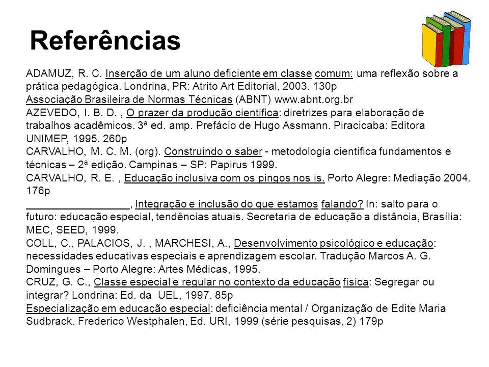 Referências ADAMUZ, R. C. Inserção de um aluno deficiente em classe comum: uma reflexão sobre a prática pedagógica. Londrina, PR: Atrito Art Editorial
