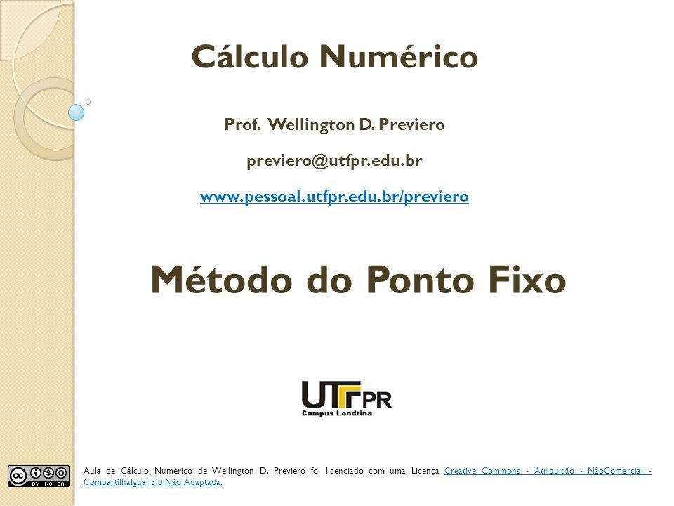 Método do Ponto Fixo Cálculo Numérico Prof. Wellington D. Previero previero@utfpr.edu.br www.pessoal.utfpr.edu.br/previero Aula de Cálculo Numérico de