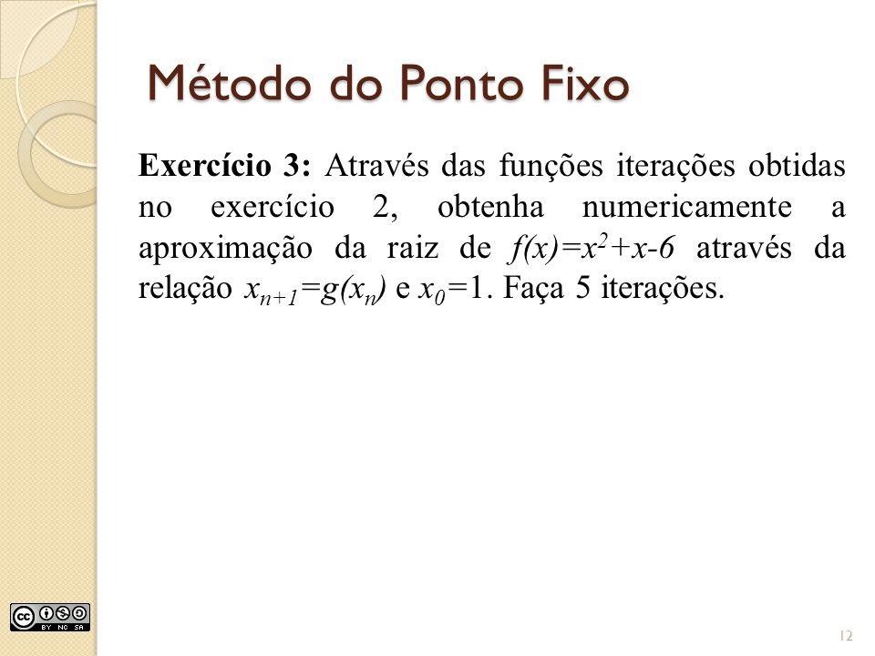 Método do Ponto Fixo Exercício 3: Através das funções iterações obtidas no exercício 2, obtenha numericamente a aproximação da raiz de f(x)=x 2 +x-6 a