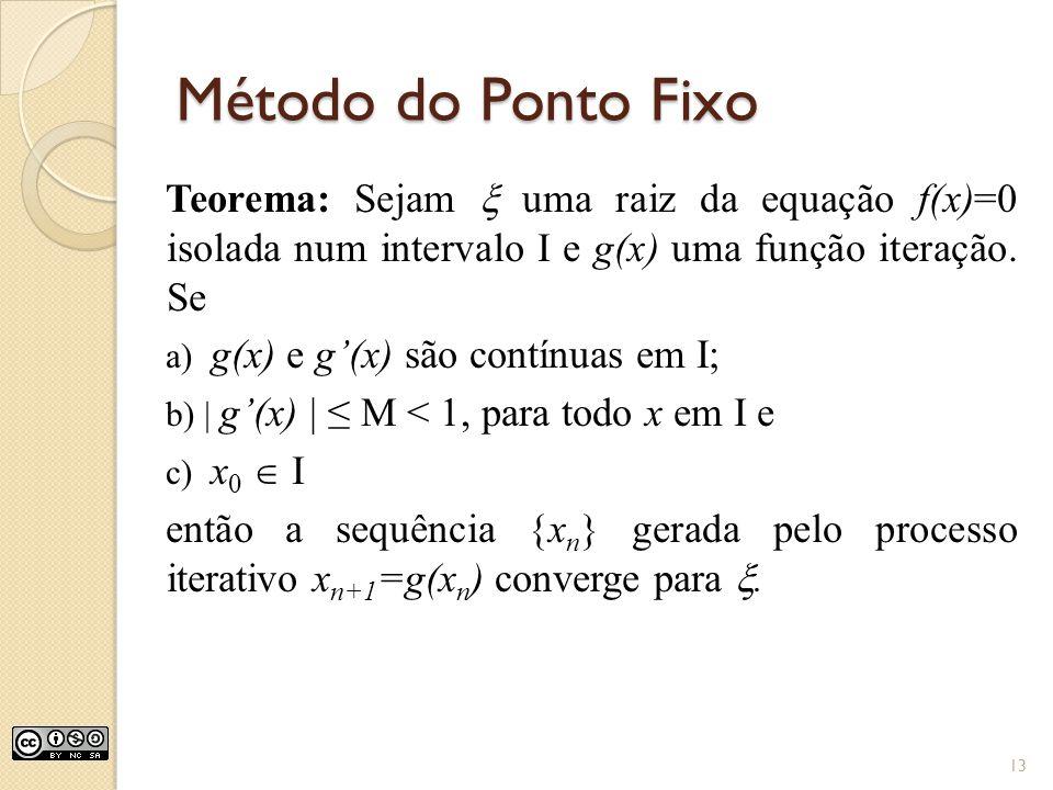 Método do Ponto Fixo Teorema: Sejam uma raiz da equação f(x)=0 isolada num intervalo I e g(x) uma função iteração. Se a) g(x) e g(x) são contínuas em