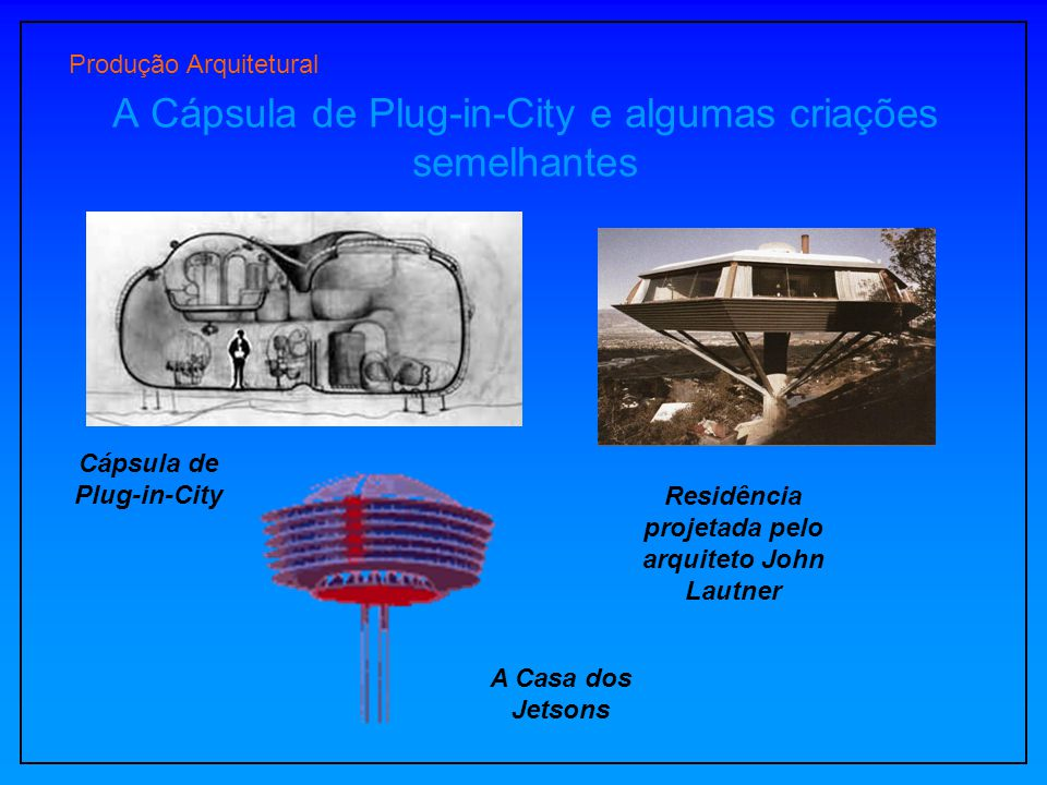 Produção Arquitetural A Cápsula de Plug-in-City e algumas criações semelhantes A Casa dos Jetsons Cápsula de Plug-in-City Residência projetada pelo ar