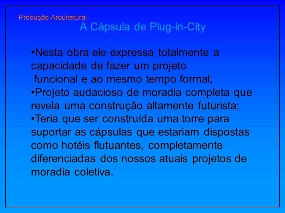 Produção Arquitetural A Cápsula de Plug-in-City Nesta obra ele expressa totalmente a capacidade de fazer um projeto funcional e ao mesmo tempo formal;
