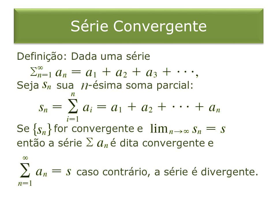 Série Convergente Definição: Dada uma série Seja sua -ésima soma parcial: Se for convergente e então a série é dita convergente e caso contrário, a série é divergente.