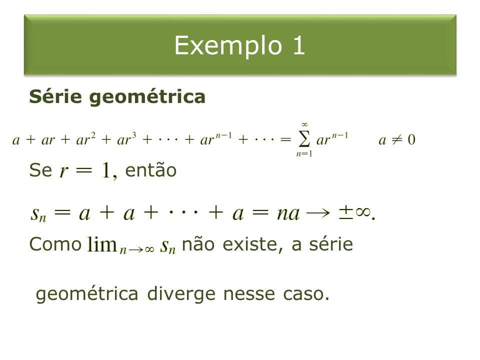 Exemplo 1 Série geométrica Se então Como não existe, a série geométrica diverge nesse caso.