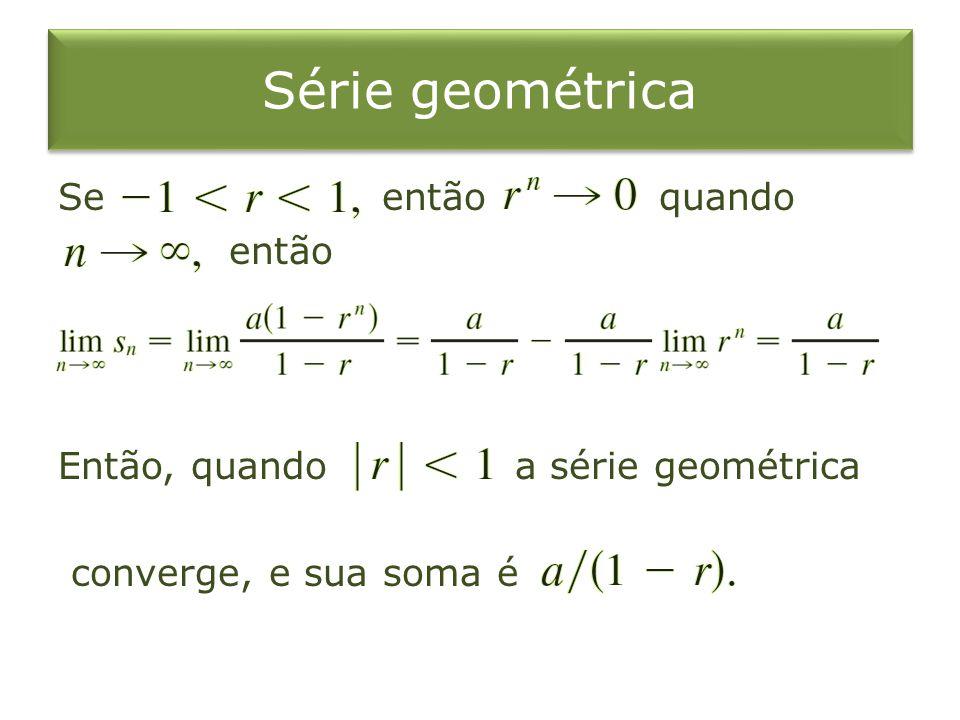 Série geométrica Se então quando então Então, quando a série geométrica converge, e sua soma é