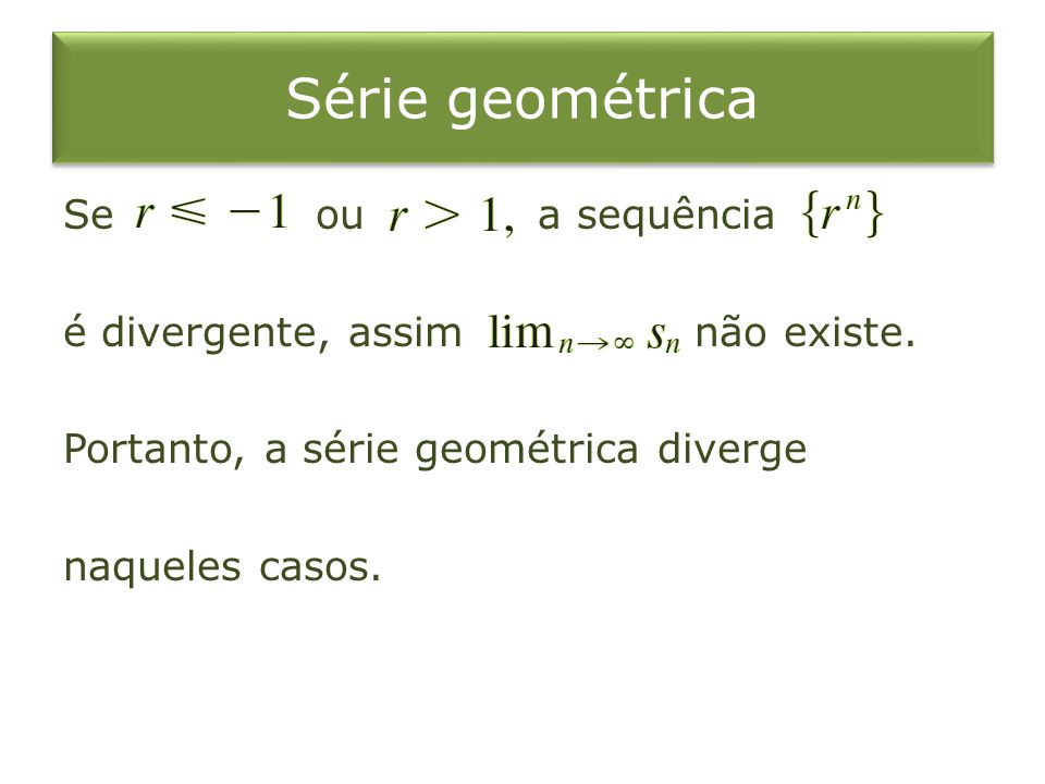 Série geométrica Se ou a sequência é divergente, assim não existe. Portanto, a série geométrica diverge naqueles casos.