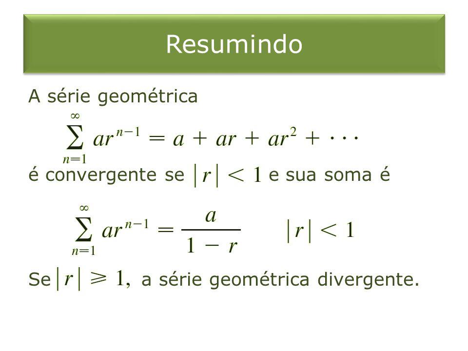 Resumindo A série geométrica é convergente se e sua soma é Se a série geométrica divergente.