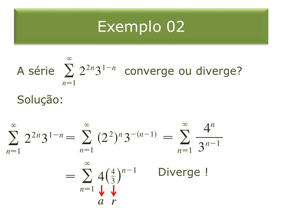 Exemplo 02 A série converge ou diverge? Solução: Diverge !