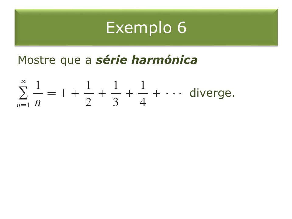 Exemplo 6 Mostre que a série harmónica diverge.