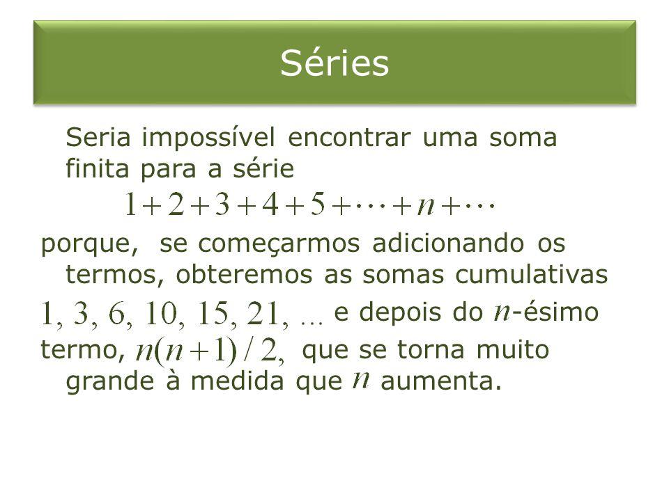 Séries Seria impossível encontrar uma soma finita para a série porque, se começarmos adicionando os termos, obteremos as somas cumulativas e depois do -ésimo termo, que se torna muito grande à medida que aumenta.
