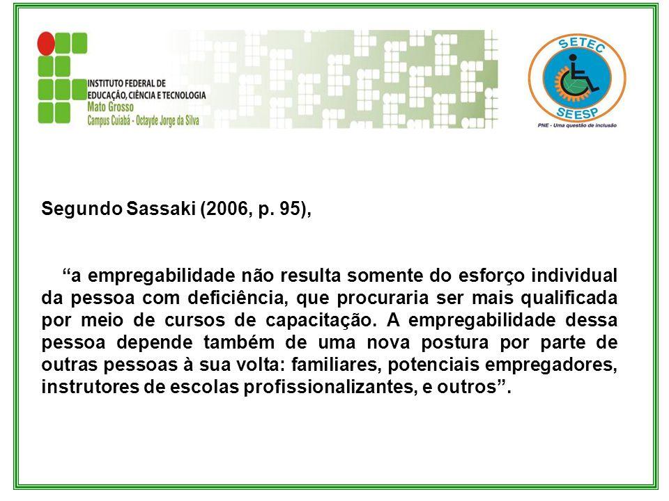 Segundo Sassaki (2006, p. 95), a empregabilidade não resulta somente do esforço individual da pessoa com deficiência, que procuraria ser mais qualific