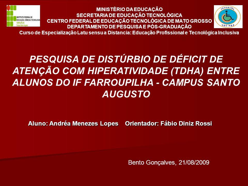 MINISTÉRIO DA EDUCAÇÃO SECRETARIA DE EDUCAÇÃO TECNOLÓGICA CENTRO FEDERAL DE EDUCAÇÃO TECNOLÓGICA DE MATO GROSSO DEPARTAMENTO DE PESQUISA E PÓS-GRADUAÇÃO Curso de Especialização Latu sensu a Distancia: Educação Profissional e Tecnológica Inclusiva PESQUISA DE DISTÚRBIO DE DÉFICIT DE ATENÇÃO COM HIPERATIVIDADE (TDHA) ENTRE ALUNOS DO IF FARROUPILHA - CAMPUS SANTO AUGUSTO Aluno: Andréa Menezes Lopes Orientador: Fábio Diniz Rossi Bento Gonçalves, 21/08/2009
