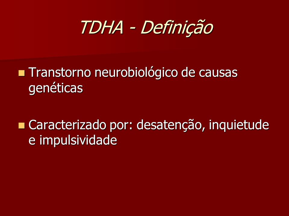 TDHA - Definição Transtorno neurobiológico de causas genéticas Transtorno neurobiológico de causas genéticas Caracterizado por: desatenção, inquietude e impulsividade Caracterizado por: desatenção, inquietude e impulsividade