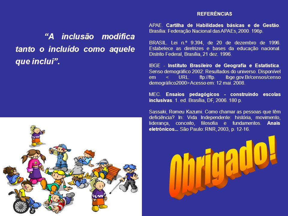 A inclusão modifica tanto o incluído como aquele que inclui. REFERÊNCIAS APAE. Cartilha de Habilidades básicas e de Gestão. Brasília: Federação Nacion