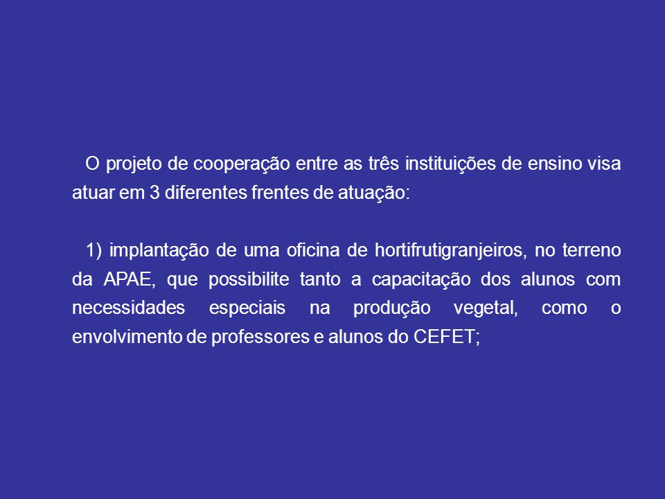 O projeto de cooperação entre as três instituições de ensino visa atuar em 3 diferentes frentes de atuação: 1) implantação de uma oficina de hortifrut