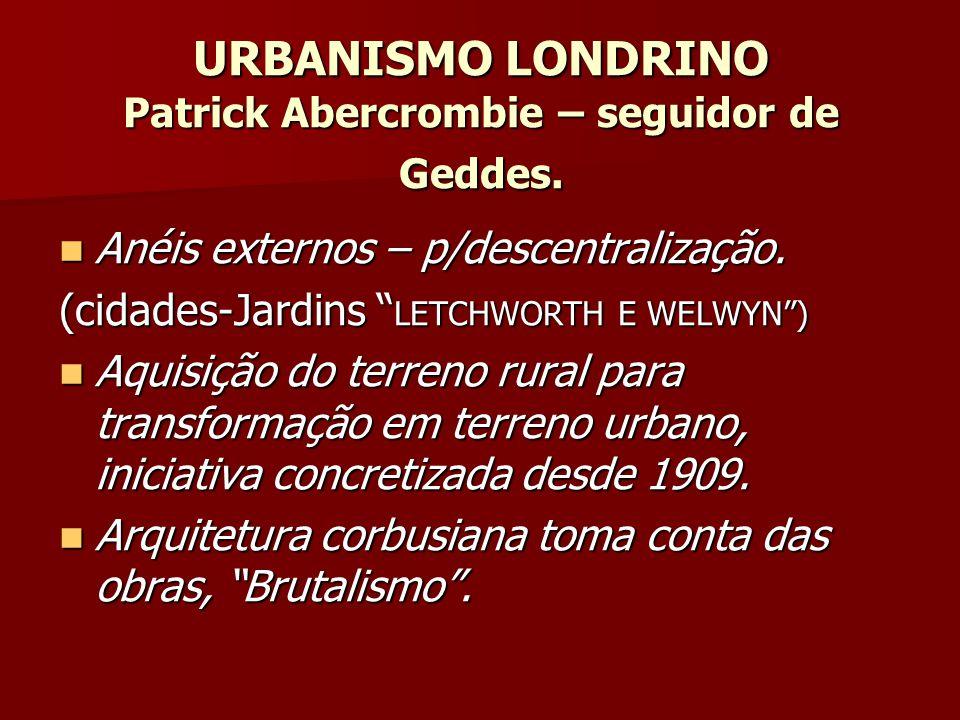 URBANISMO LONDRINO Patrick Abercrombie – seguidor de Geddes. Anéis externos – p/descentralização. Anéis externos – p/descentralização. (cidades-Jardin