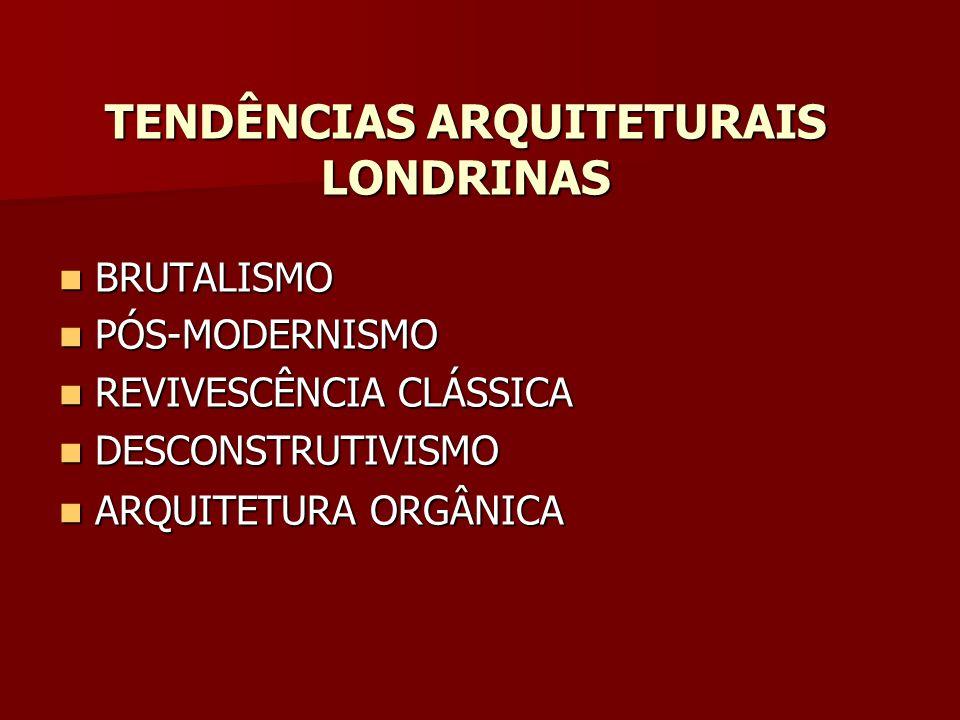 TENDÊNCIAS ARQUITETURAIS LONDRINAS BRUTALISMO BRUTALISMO PÓS-MODERNISMO PÓS-MODERNISMO REVIVESCÊNCIA CLÁSSICA REVIVESCÊNCIA CLÁSSICA DESCONSTRUTIVISMO DESCONSTRUTIVISMO ARQUITETURA ORGÂNICA ARQUITETURA ORGÂNICA